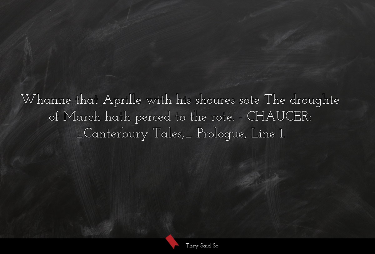 Whanne that Aprille with his shoures sote The... | CHAUCER: _Canterbury Tales,_ Prologue, Line 1.