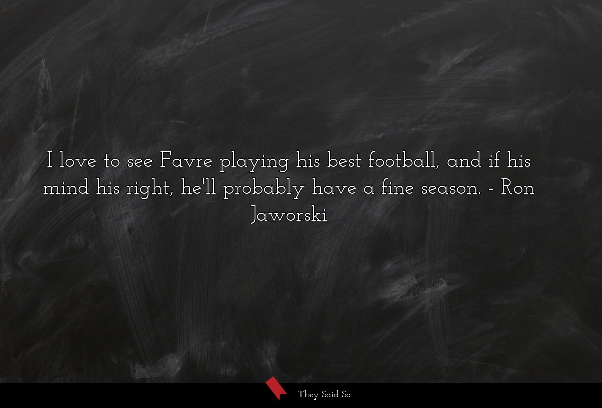 I love to see Favre playing his best football,... | Ron Jaworski