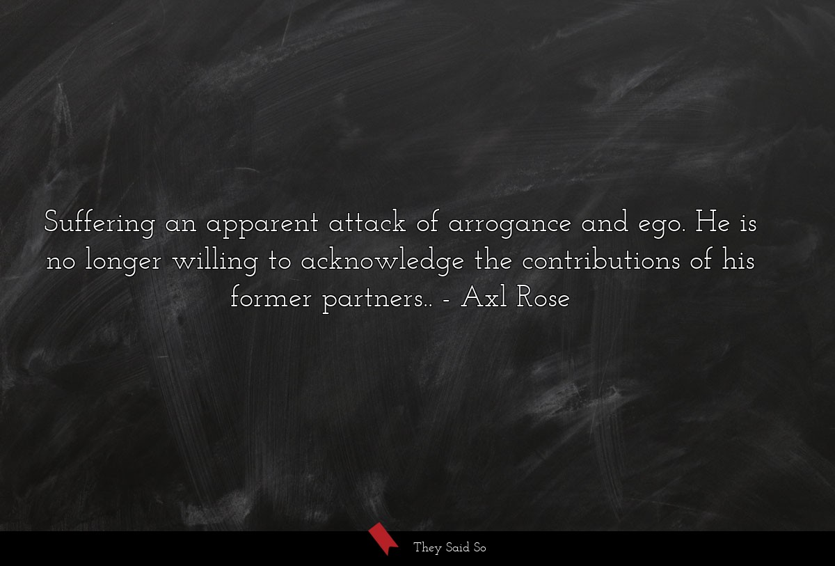 suffering an apparent attack of arrogance and... | Axl Rose