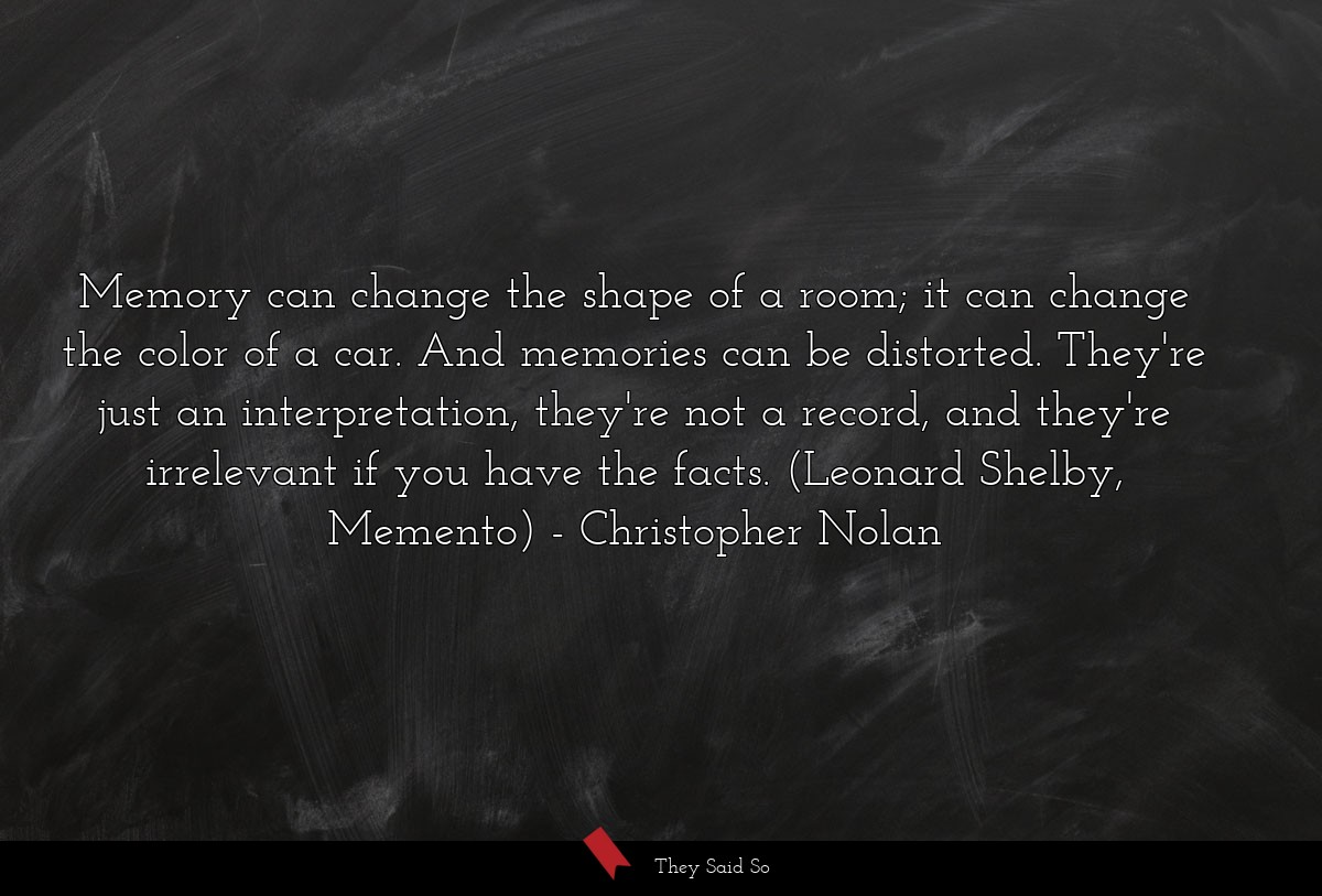 Memory can change the shape of a room; it can... | Christopher Nolan