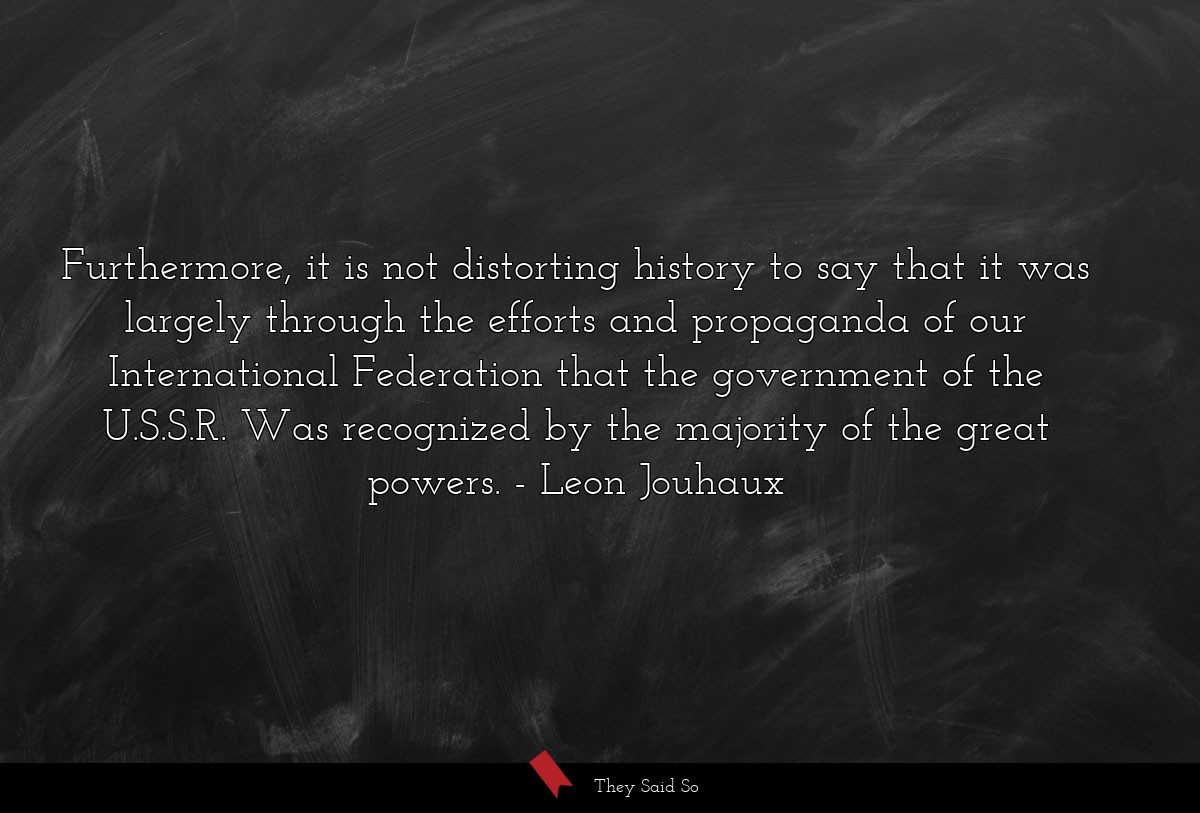 Furthermore, it is not distorting history to say... | Leon Jouhaux