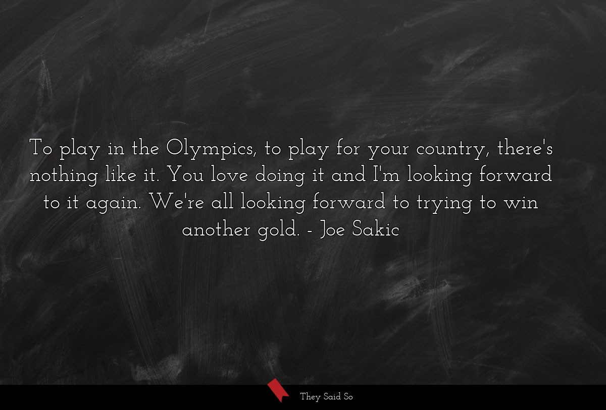 To play in the Olympics, to play for your... | Joe Sakic