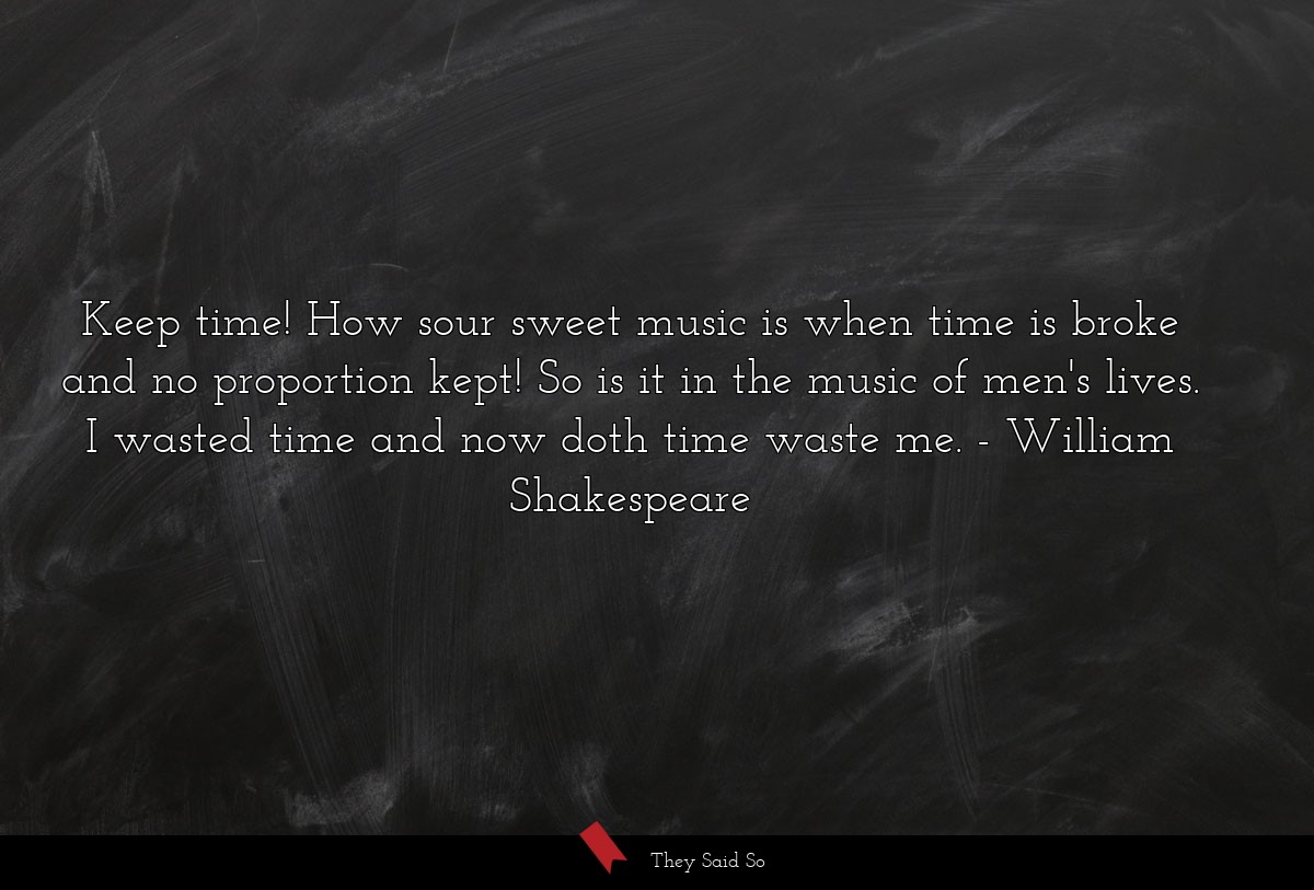 Keep time! How sour sweet music is when time is... | William Shakespeare