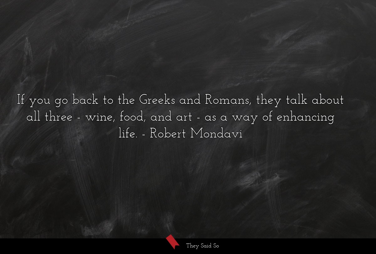 If you go back to the Greeks and Romans, they... | Robert Mondavi