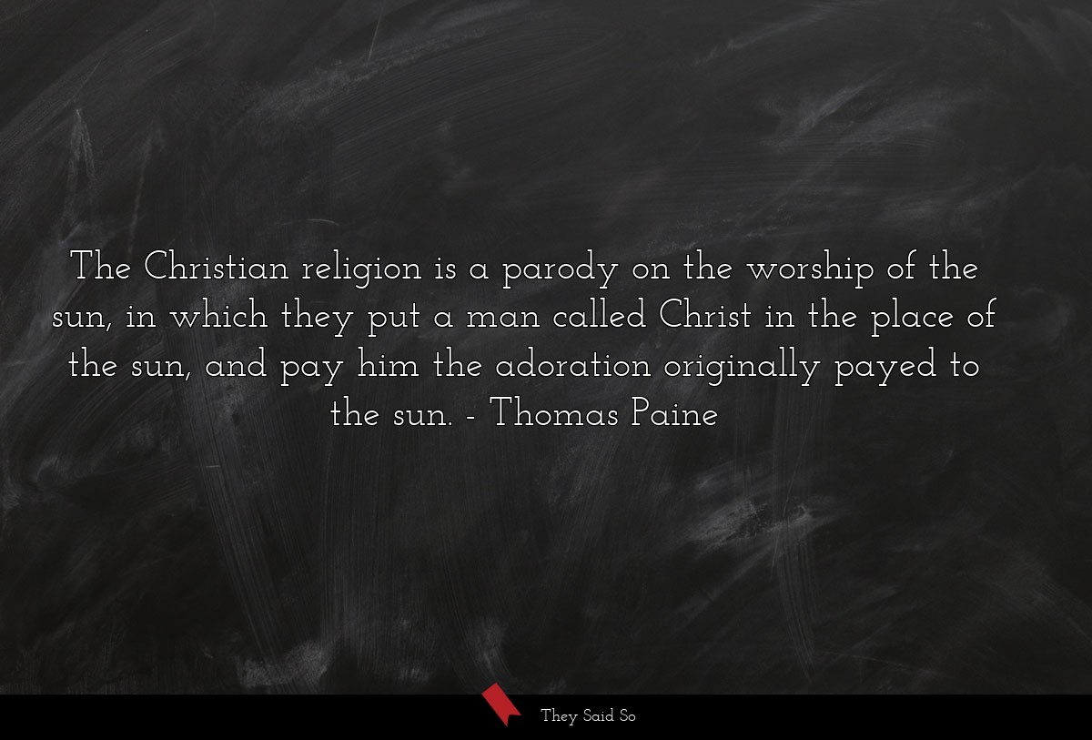 The Christian religion is a parody on the worship... | Thomas Paine