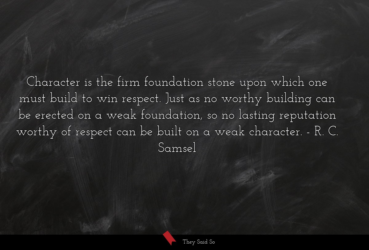 Character is the firm foundation stone upon which... | R. C. Samsel