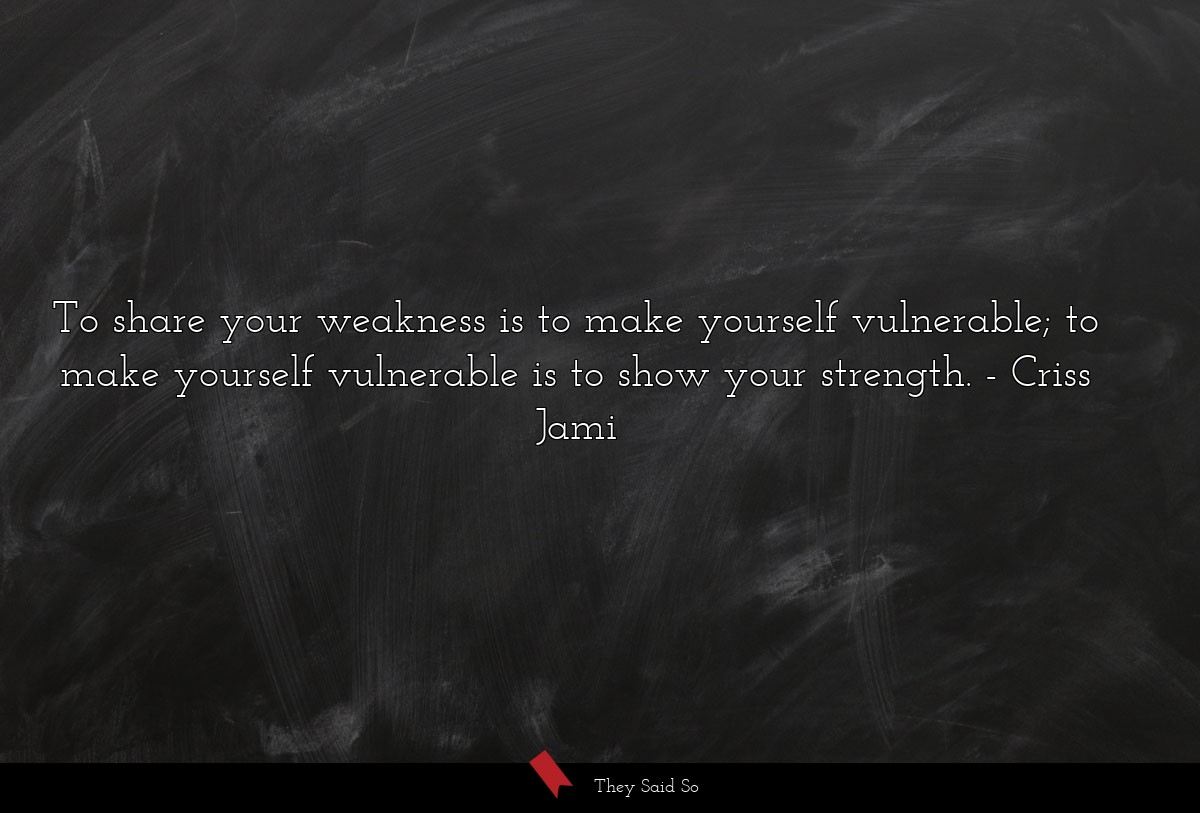 To share your weakness is to make yourself... | Criss Jami