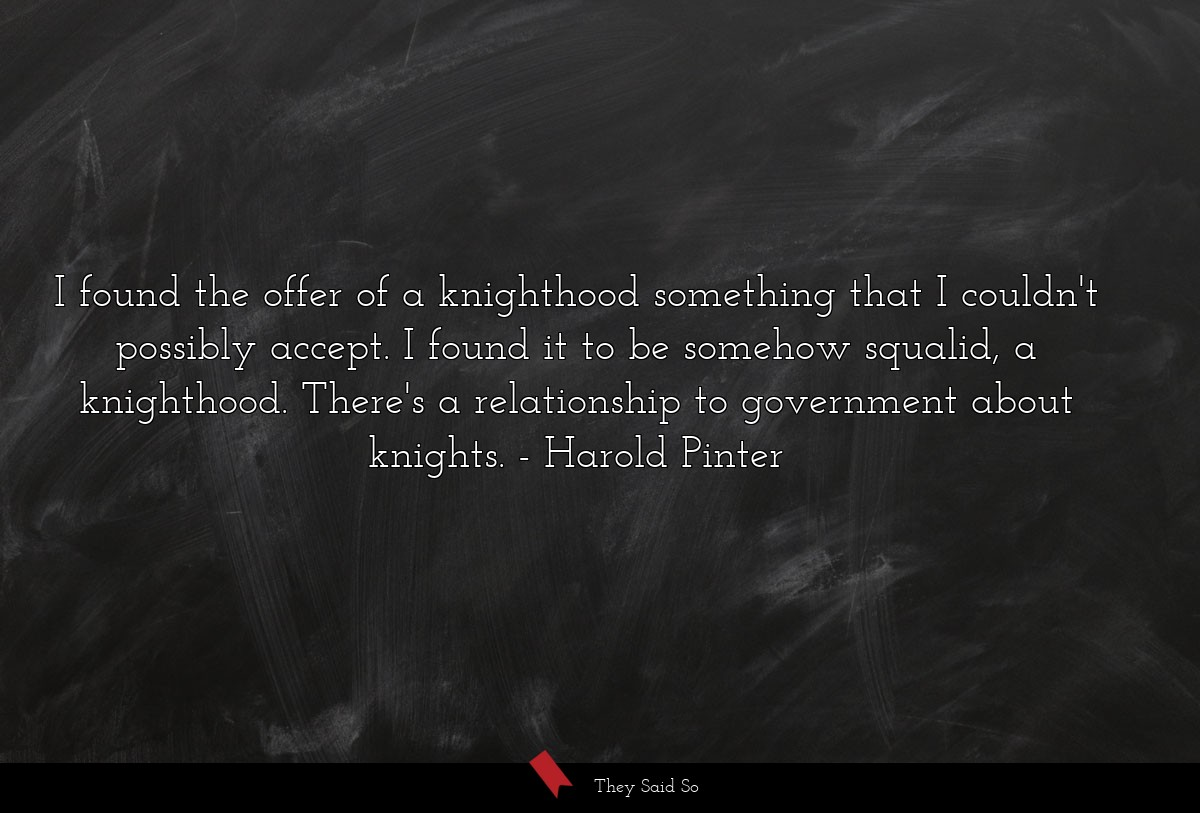 I found the offer of a knighthood something that... | Harold Pinter