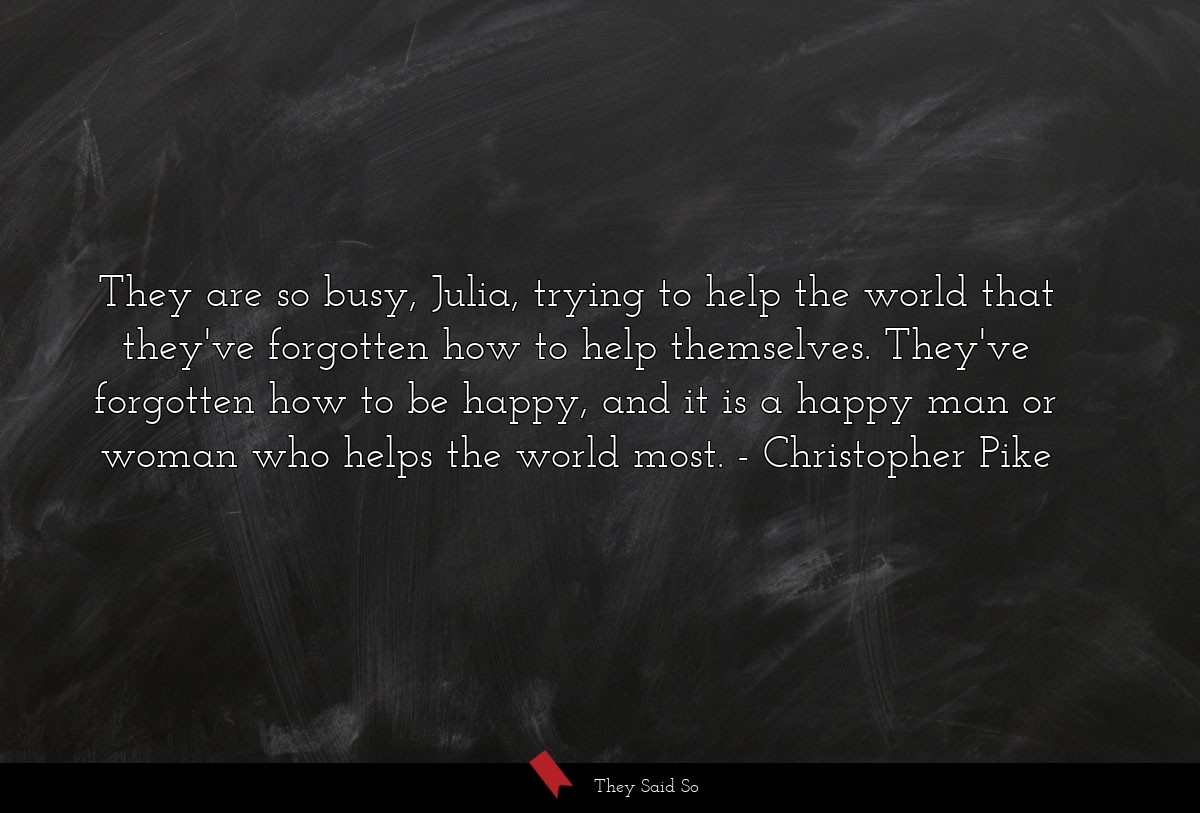They are so busy, Julia, trying to help the world... | Christopher Pike