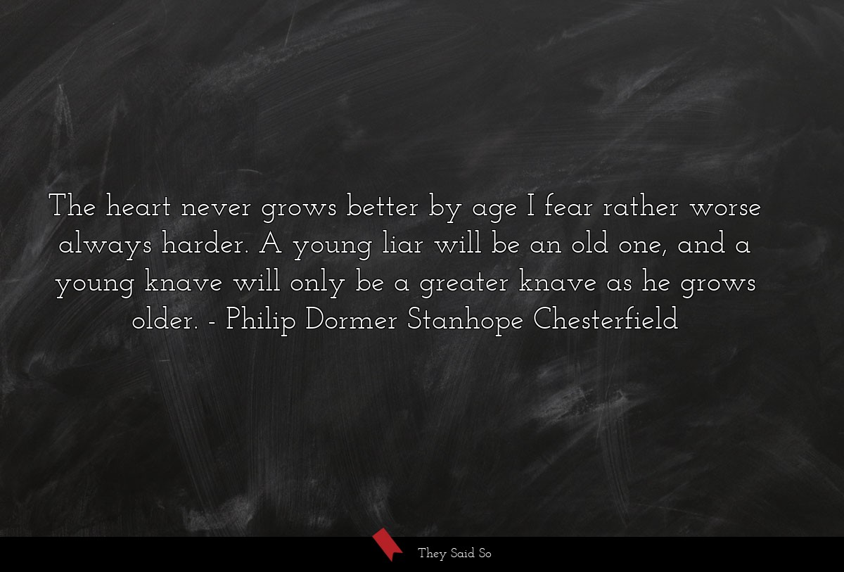 The heart never grows better by age I fear rather... | Philip Dormer Stanhope Chesterfield