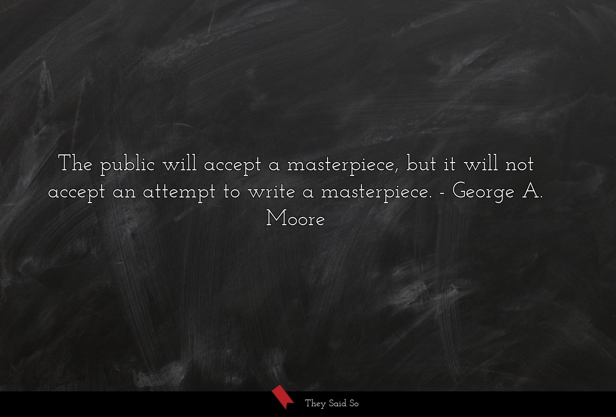 The public will accept a masterpiece, but it will... | George A. Moore