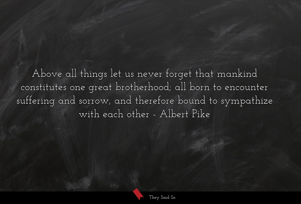 Above all things let us never forget that mankind... | Albert Pike