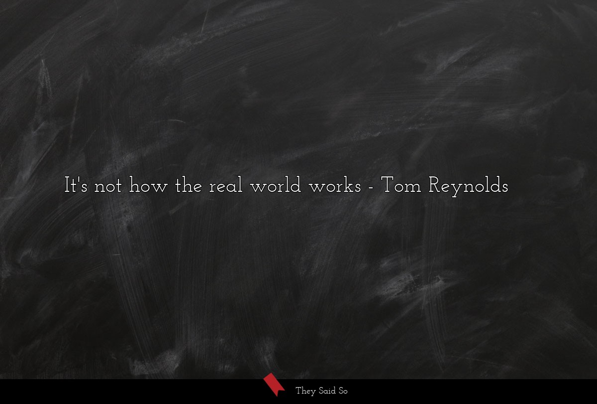 It's not how the real world works... | Tom Reynolds