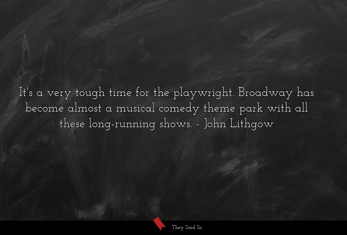It's a very tough time for the playwright.... | John Lithgow