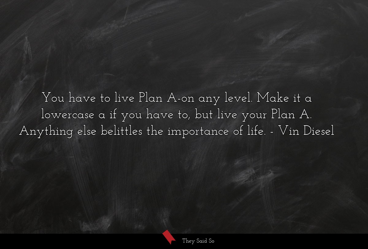 You have to live Plan A-on any level. Make it a... | Vin Diesel
