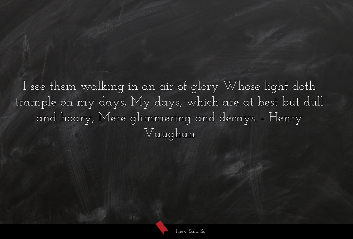 I see them walking in an air of glory Whose light... | Henry Vaughan