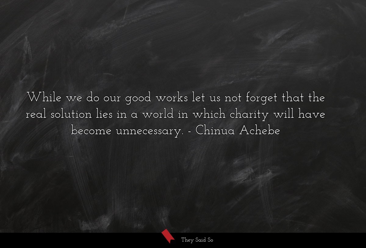 While we do our good works let us not forget that... | Chinua Achebe