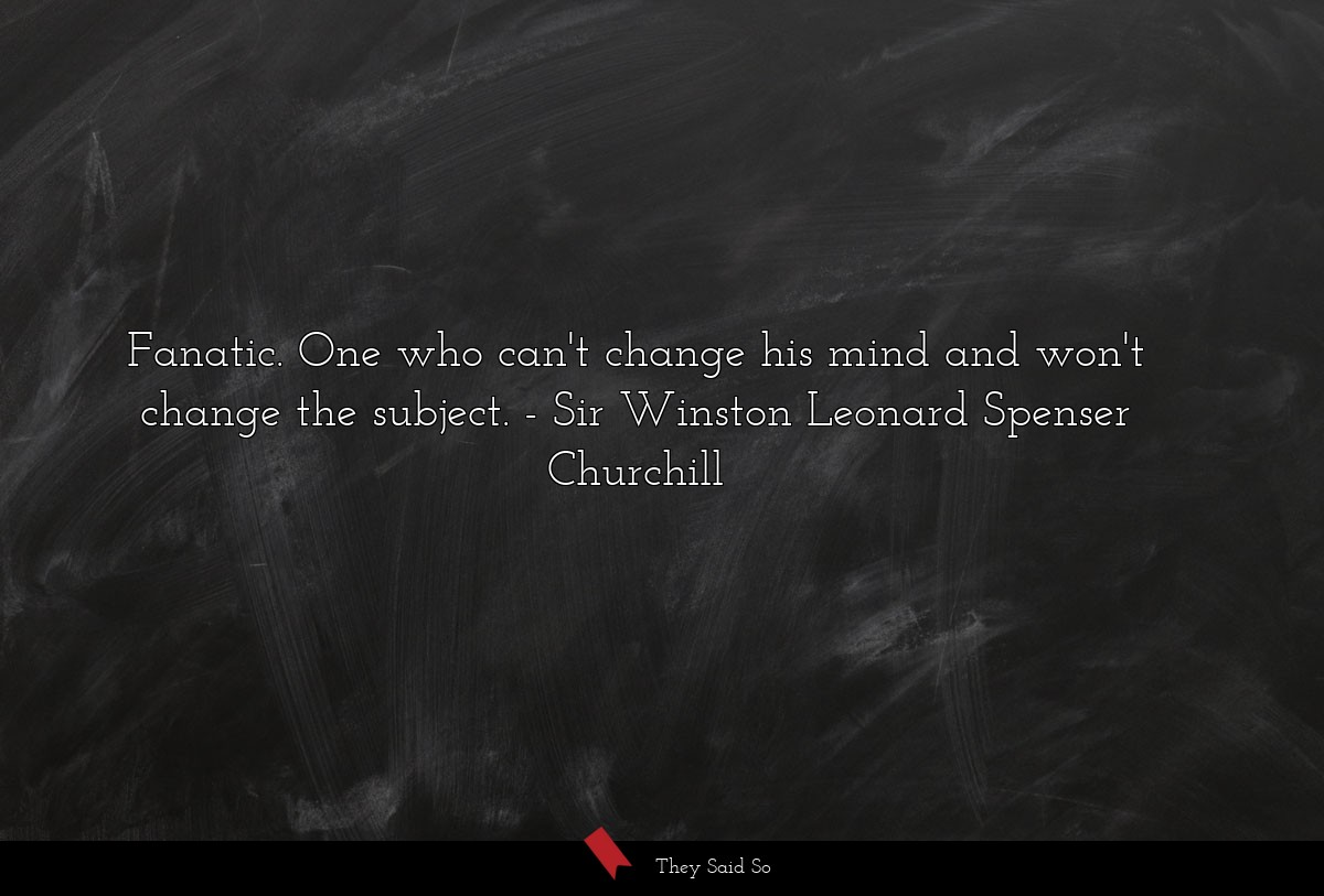Fanatic. One who can't change his mind and won't... | Sir Winston Leonard Spenser Churchill