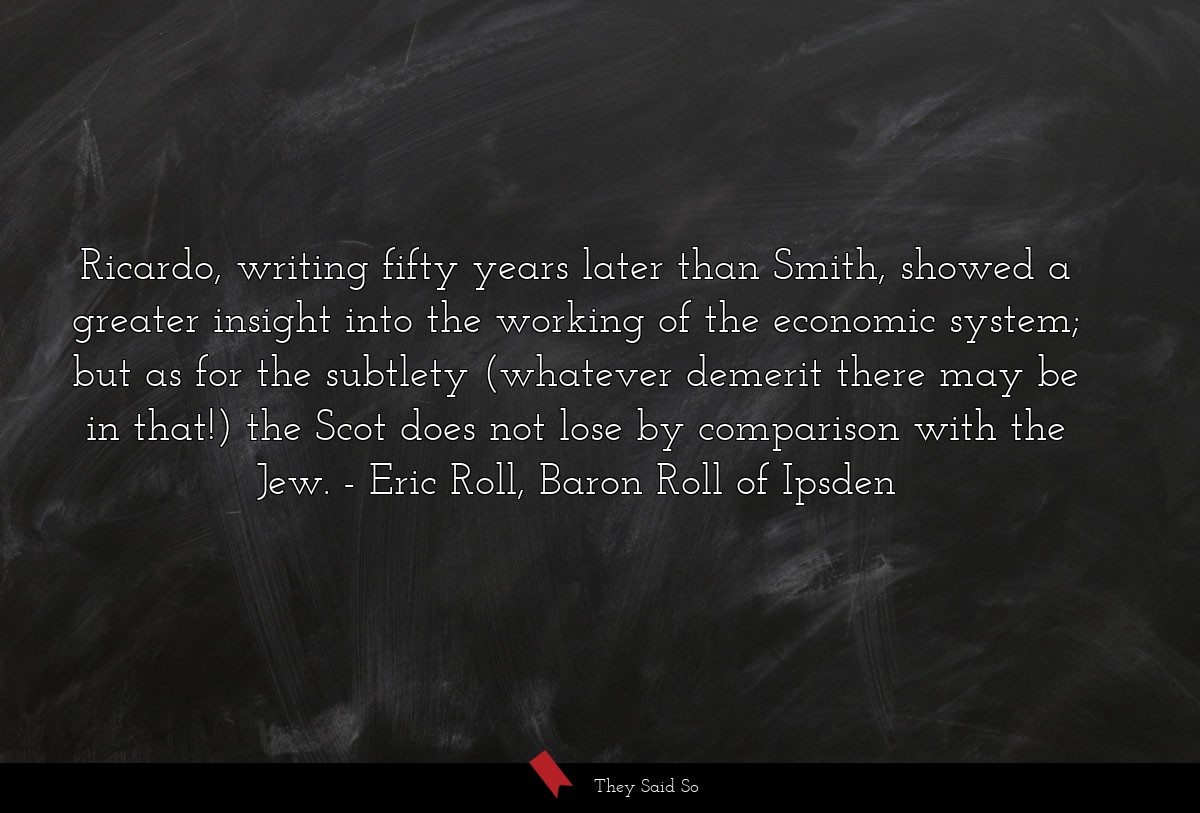 Ricardo, writing fifty years later than Smith,... | Eric Roll, Baron Roll of Ipsden