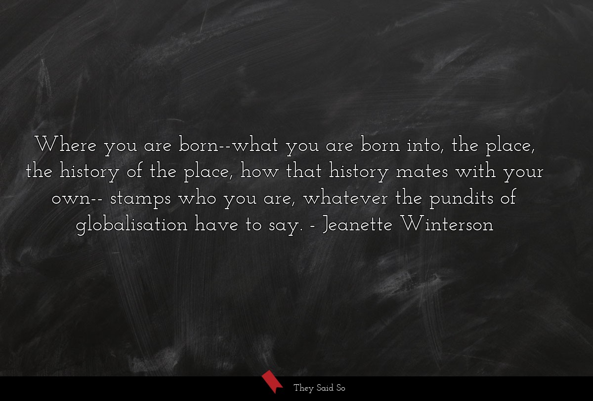 Where you are born--what you are born into, the... | Jeanette Winterson
