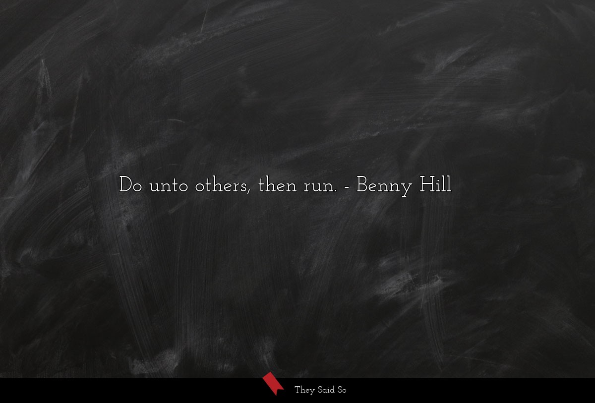 Do unto others, then run.... | Benny Hill