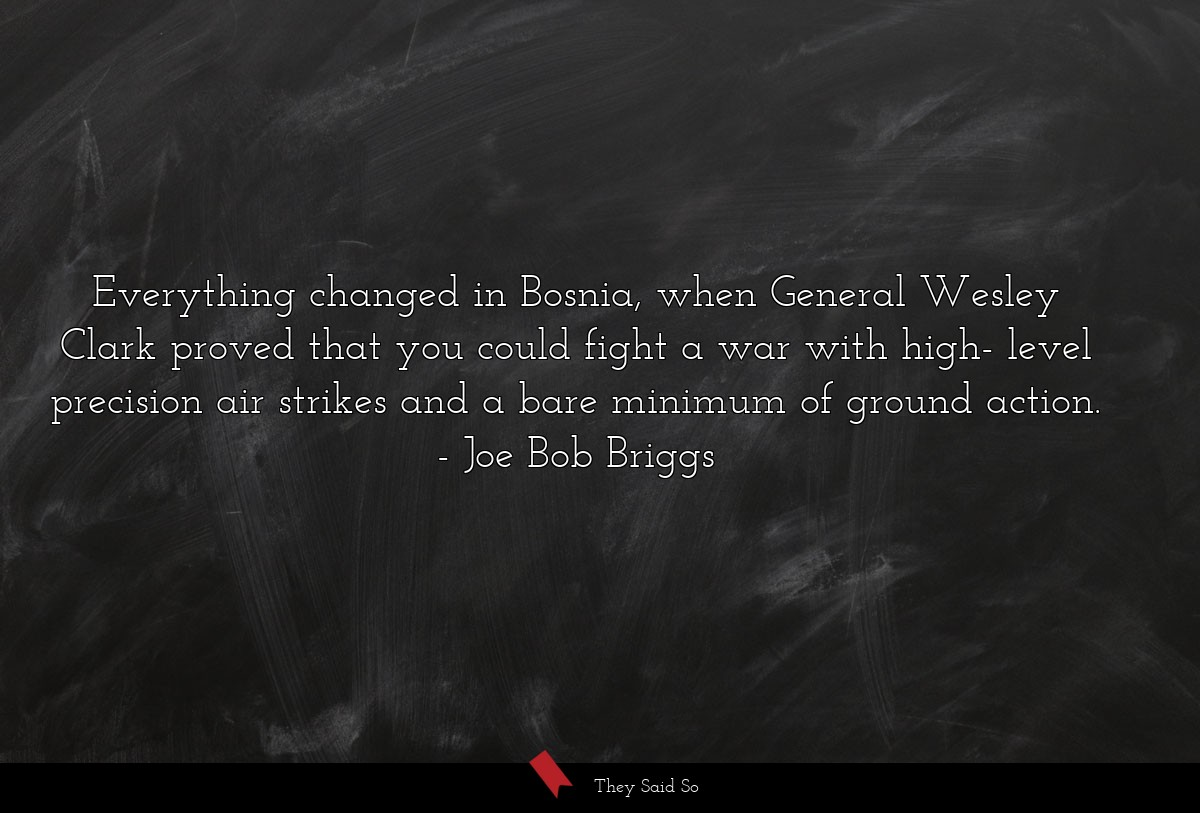 Everything changed in Bosnia, when General Wesley... | Joe Bob Briggs