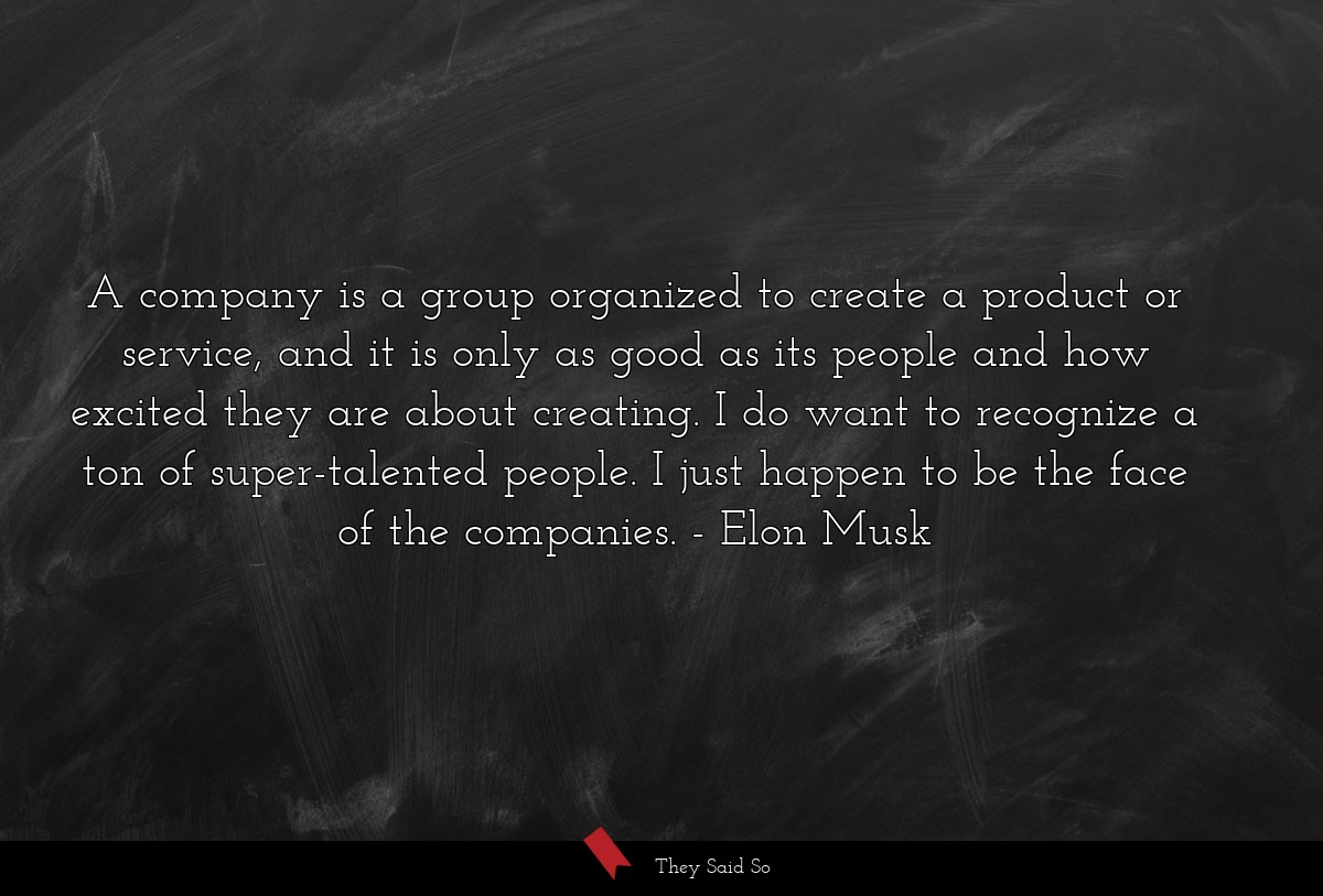 A company is a group organized to create a product or service, and it is only as good as its people and how excited they are about creating. I do want to recognize a ton of super-talented people. I just happen to be the face of the companies. Elon Musk
