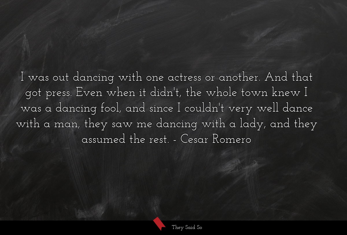 I was out dancing with one actress or another.... | Cesar Romero