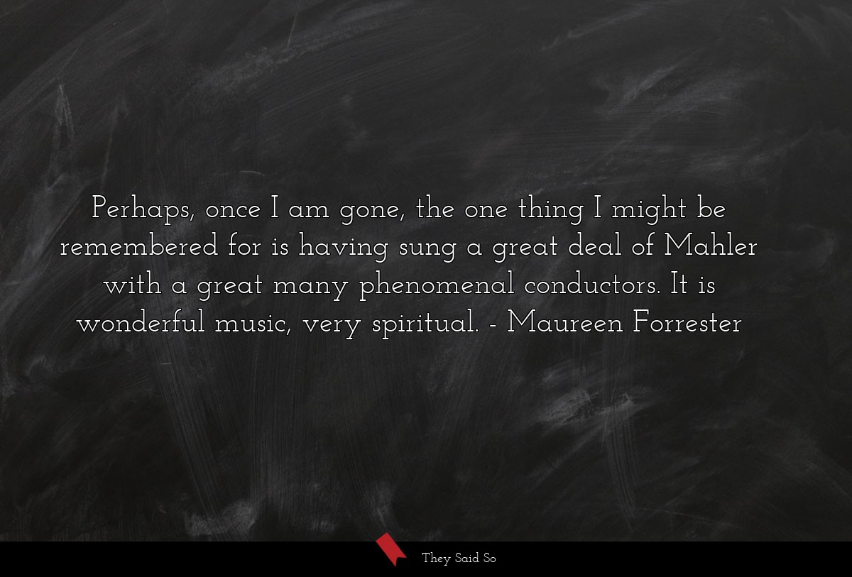 Perhaps, once I am gone, the one thing I might be... | Maureen Forrester