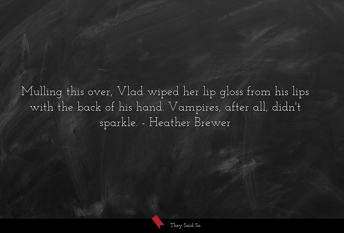 Mulling this over, Vlad wiped her lip gloss from... | Heather Brewer