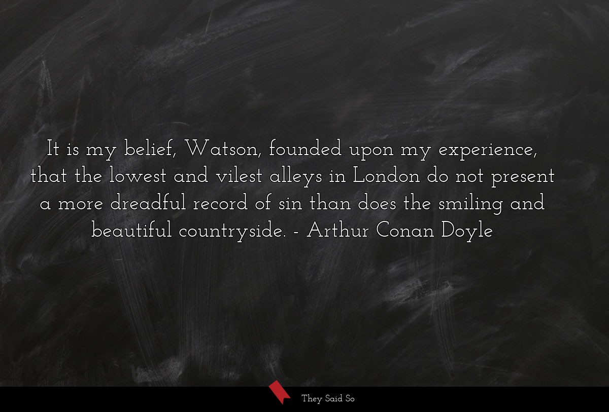 It is my belief, Watson, founded upon my... | Arthur Conan Doyle