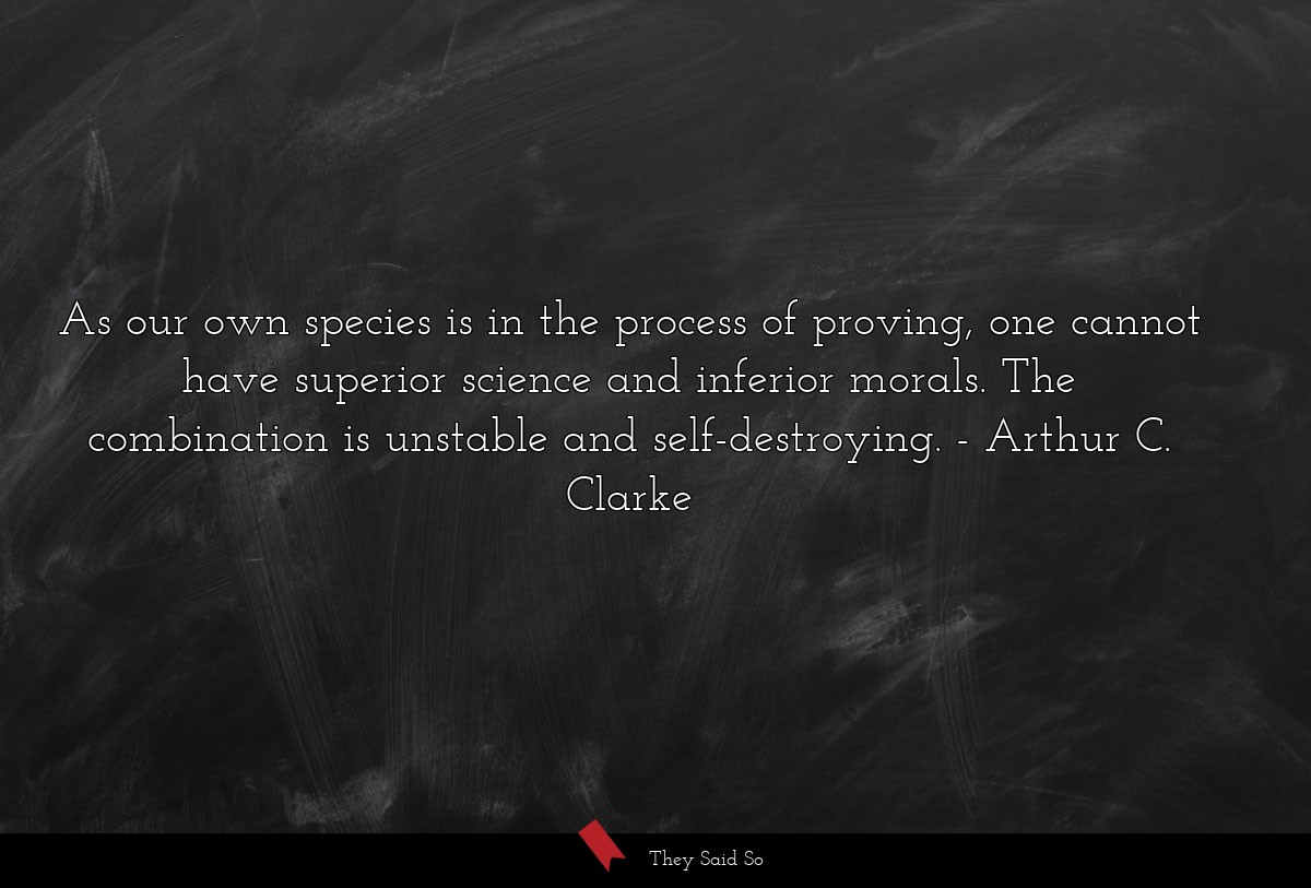 As our own species is in the process of proving,... | Arthur C. Clarke