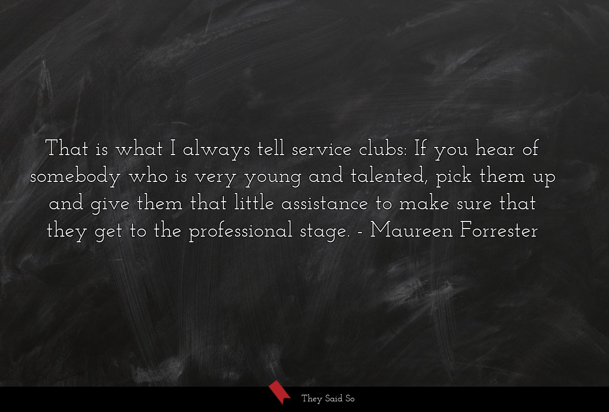 That is what I always tell service clubs: If you... | Maureen Forrester