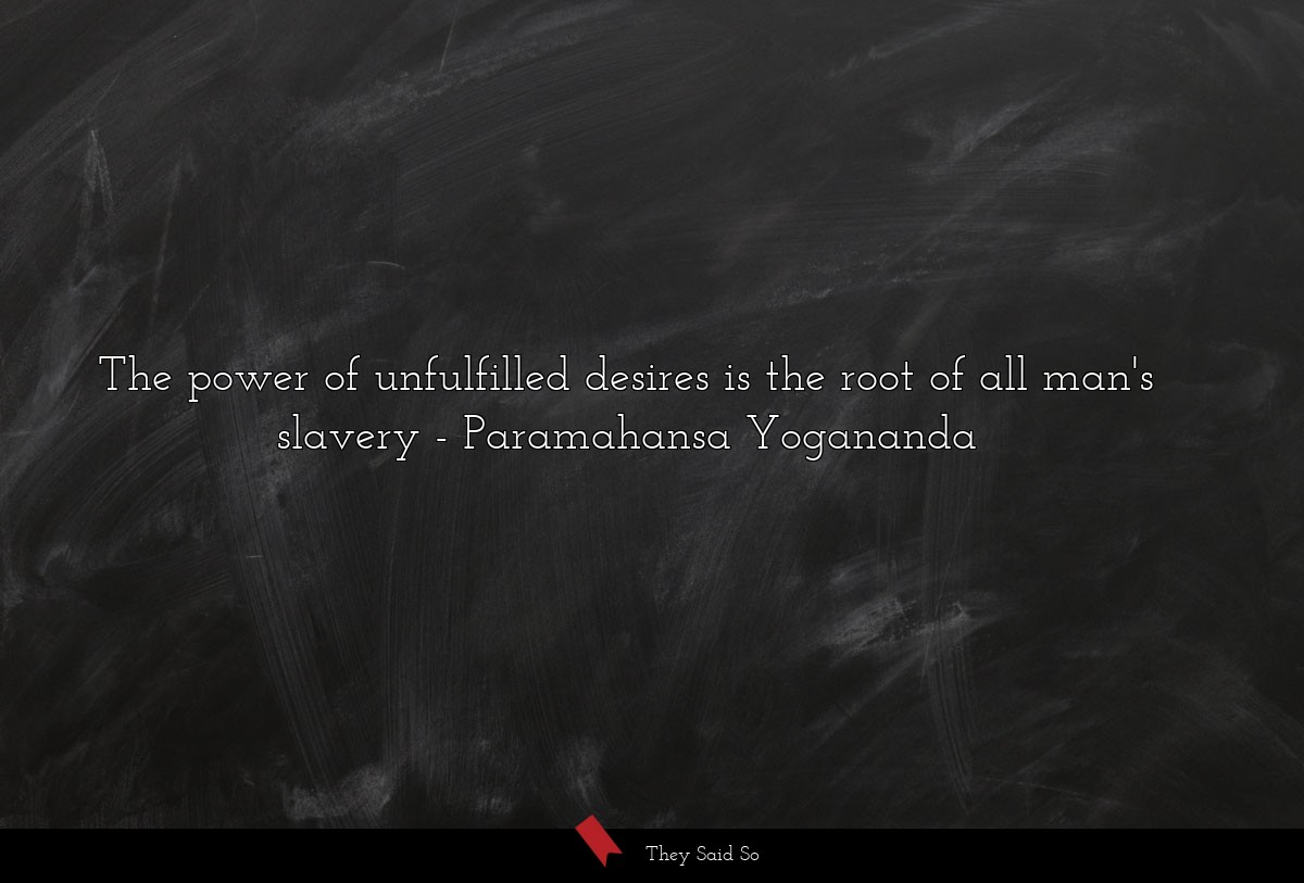 The power of unfulfilled desires is the root of... | Paramahansa Yogananda