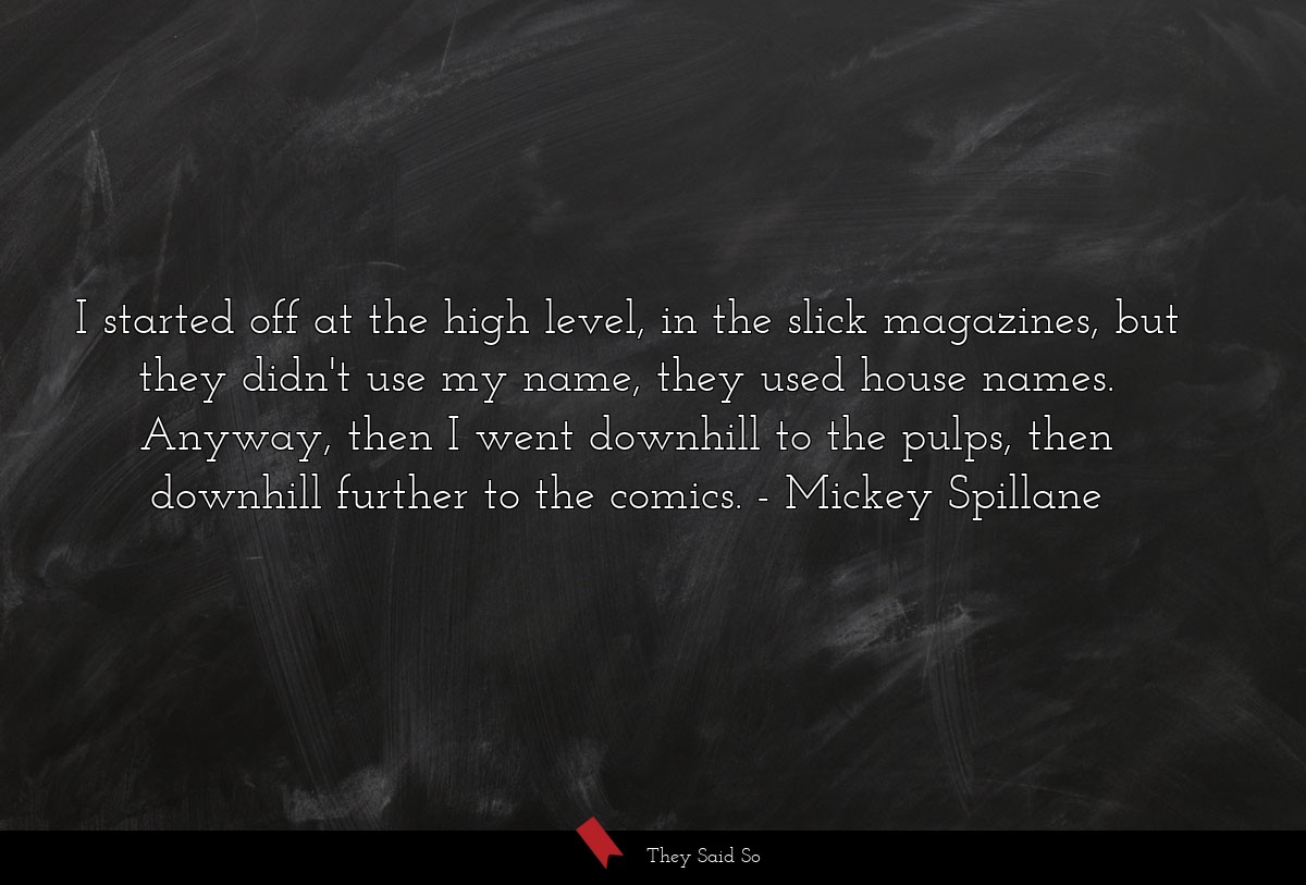 I started off at the high level, in the slick... | Mickey Spillane