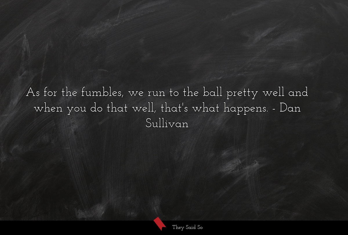 As for the fumbles, we run to the ball pretty... | Dan Sullivan