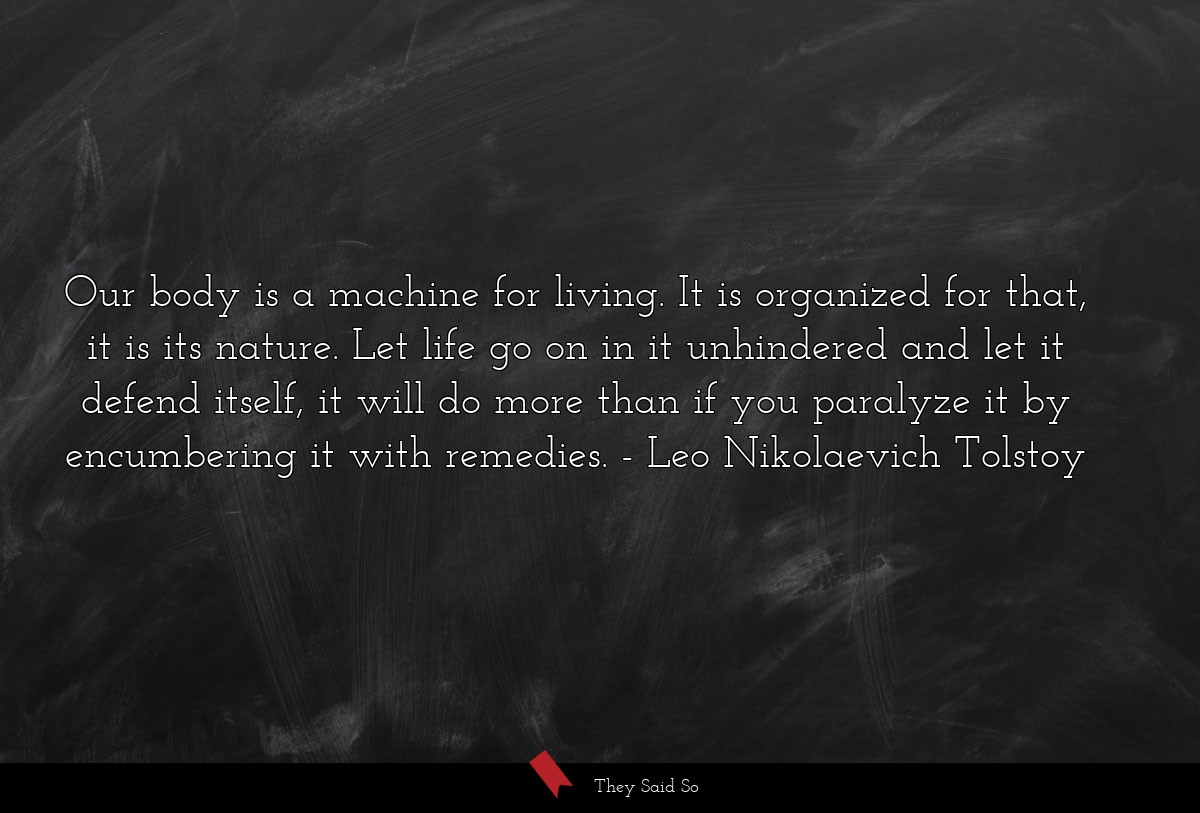 Our body is a machine for living. It is organized... | Leo Nikolaevich Tolstoy