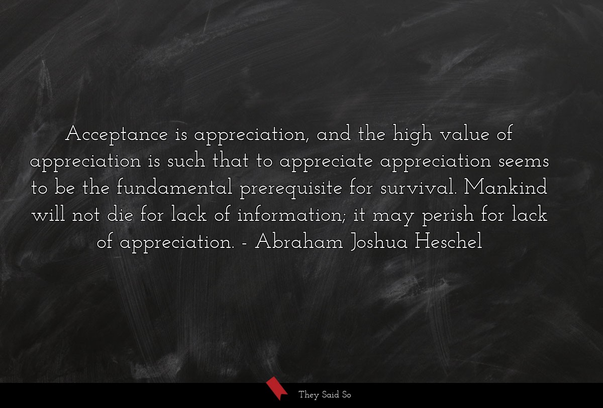 Acceptance is appreciation, and the high value of... | Abraham Joshua Heschel