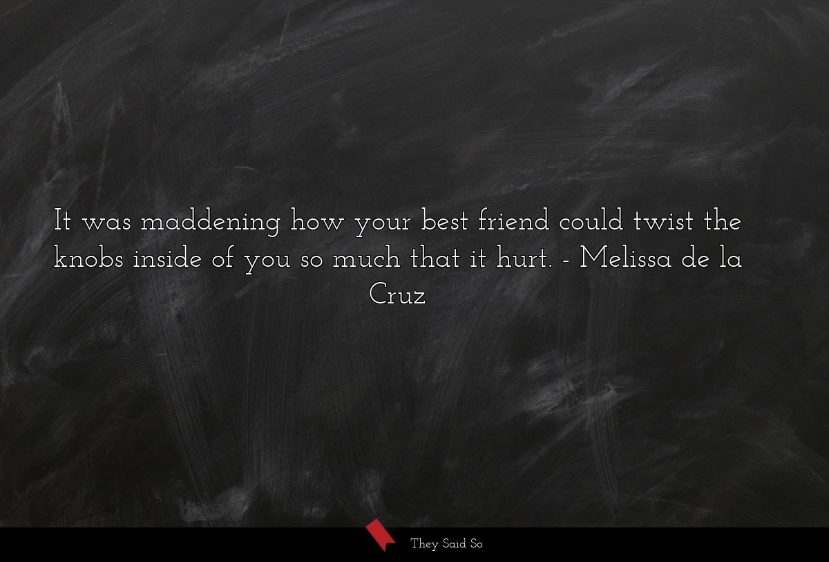 It was maddening how your best friend could twist... | Melissa de la Cruz