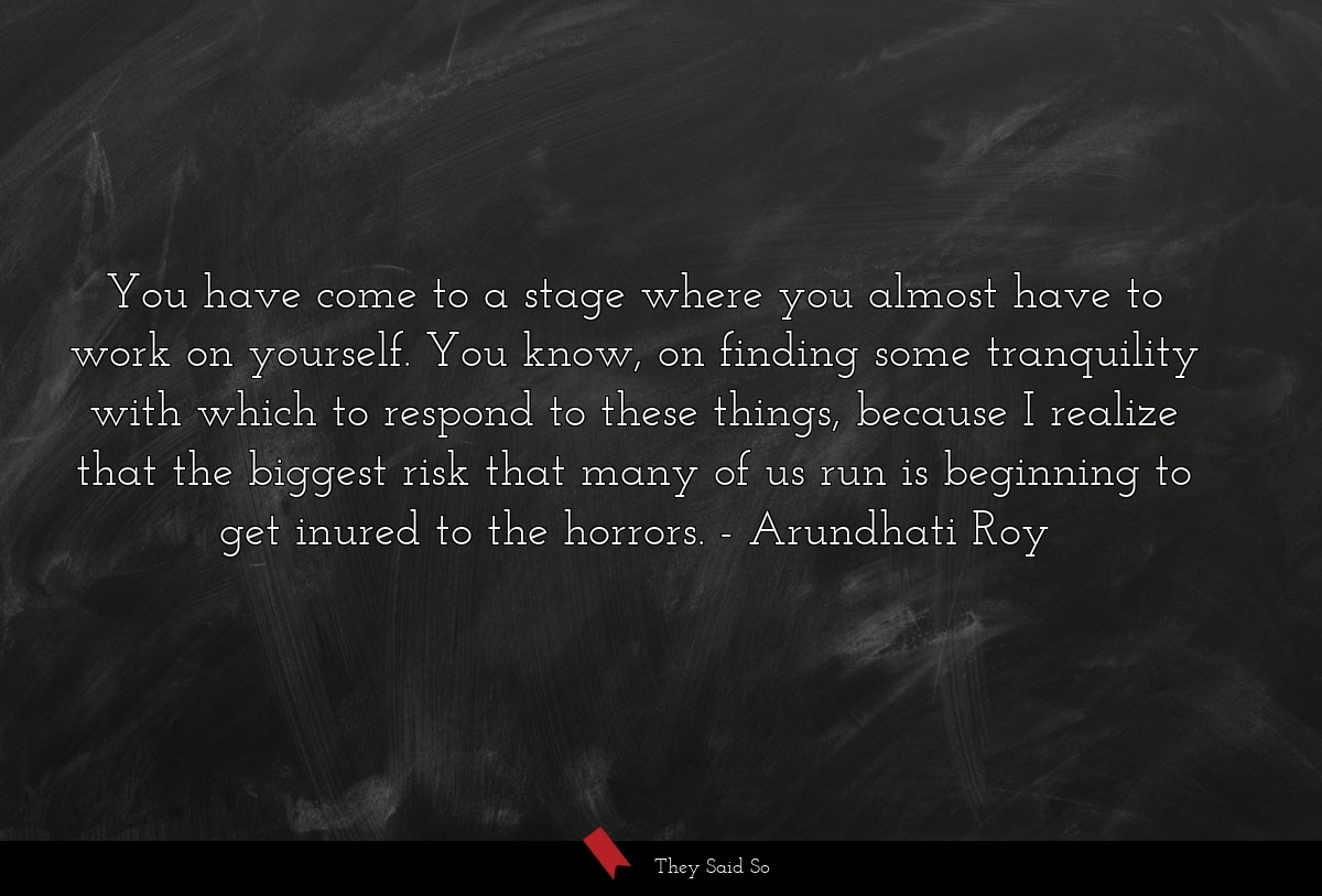 You have come to a stage where you almost have to... | Arundhati Roy