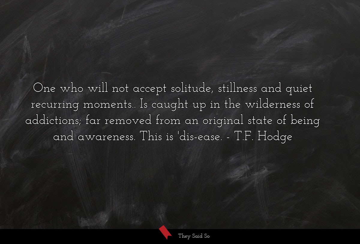 One who will not accept solitude, stillness and... | T.F. Hodge