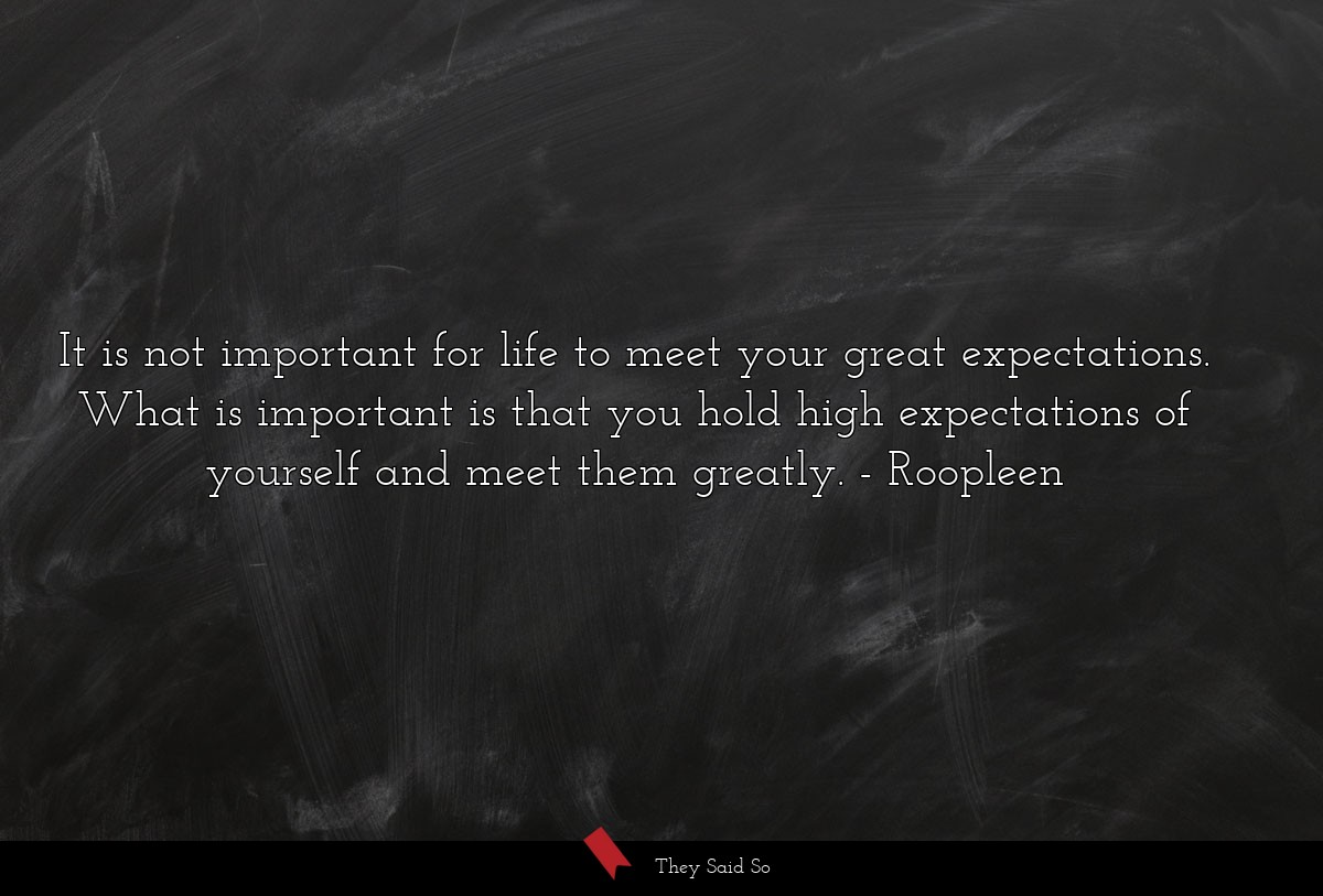 It is not important for life to meet your great expectations. What is important is that you hold high expectations of yourself and meet them greatly. Roopleen