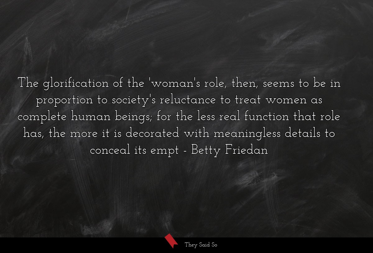 The glorification of the 'woman's role, then,... | Betty Friedan