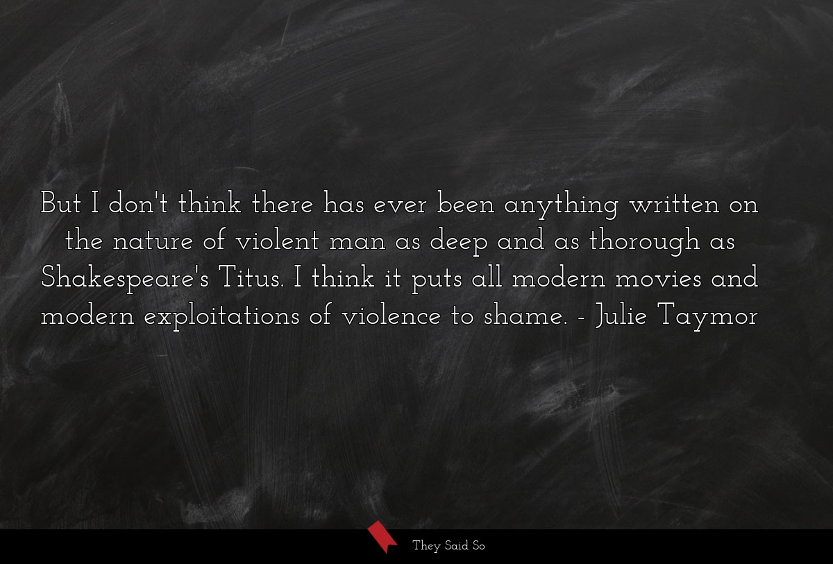 But I don't think there has ever been anything... | Julie Taymor