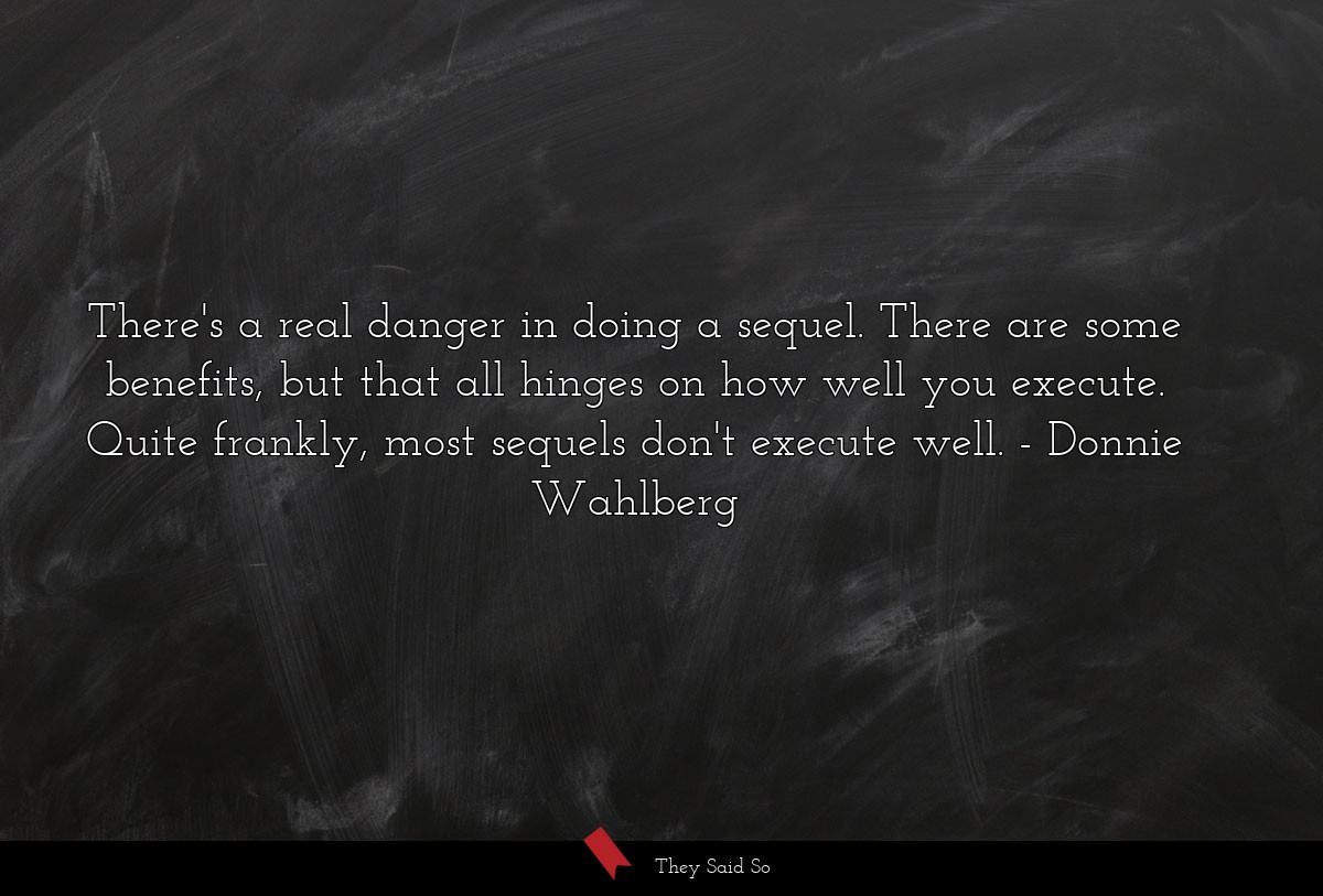There's a real danger in doing a sequel. There... | Donnie Wahlberg