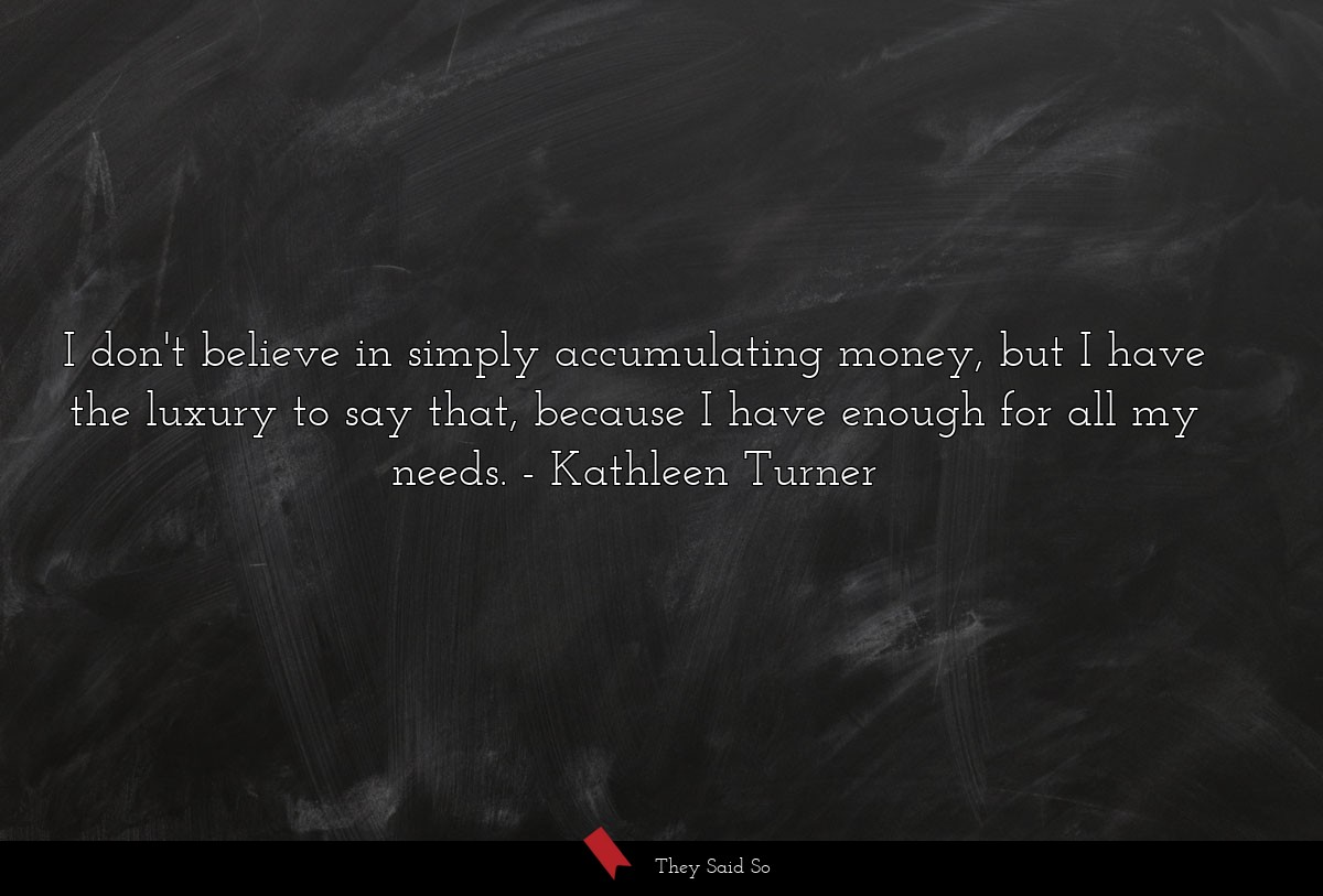 I don't believe in simply accumulating money, but... | Kathleen Turner
