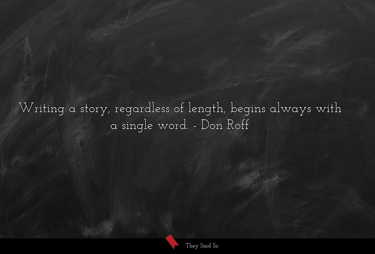 Writing a story, regardless of length, begins... | Don Roff