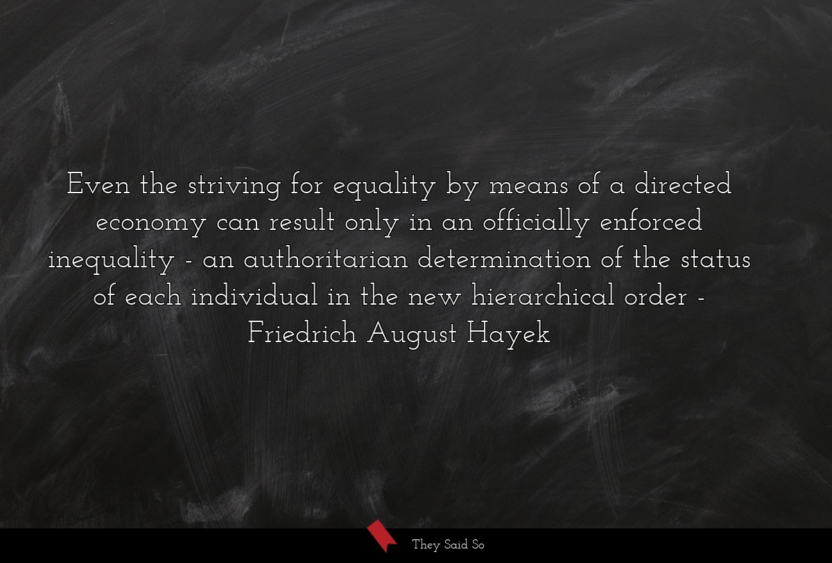 Even the striving for equality by means of a... | Friedrich August Hayek