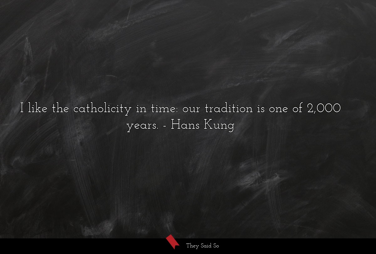 I like the catholicity in time: our tradition is... | Hans Kung