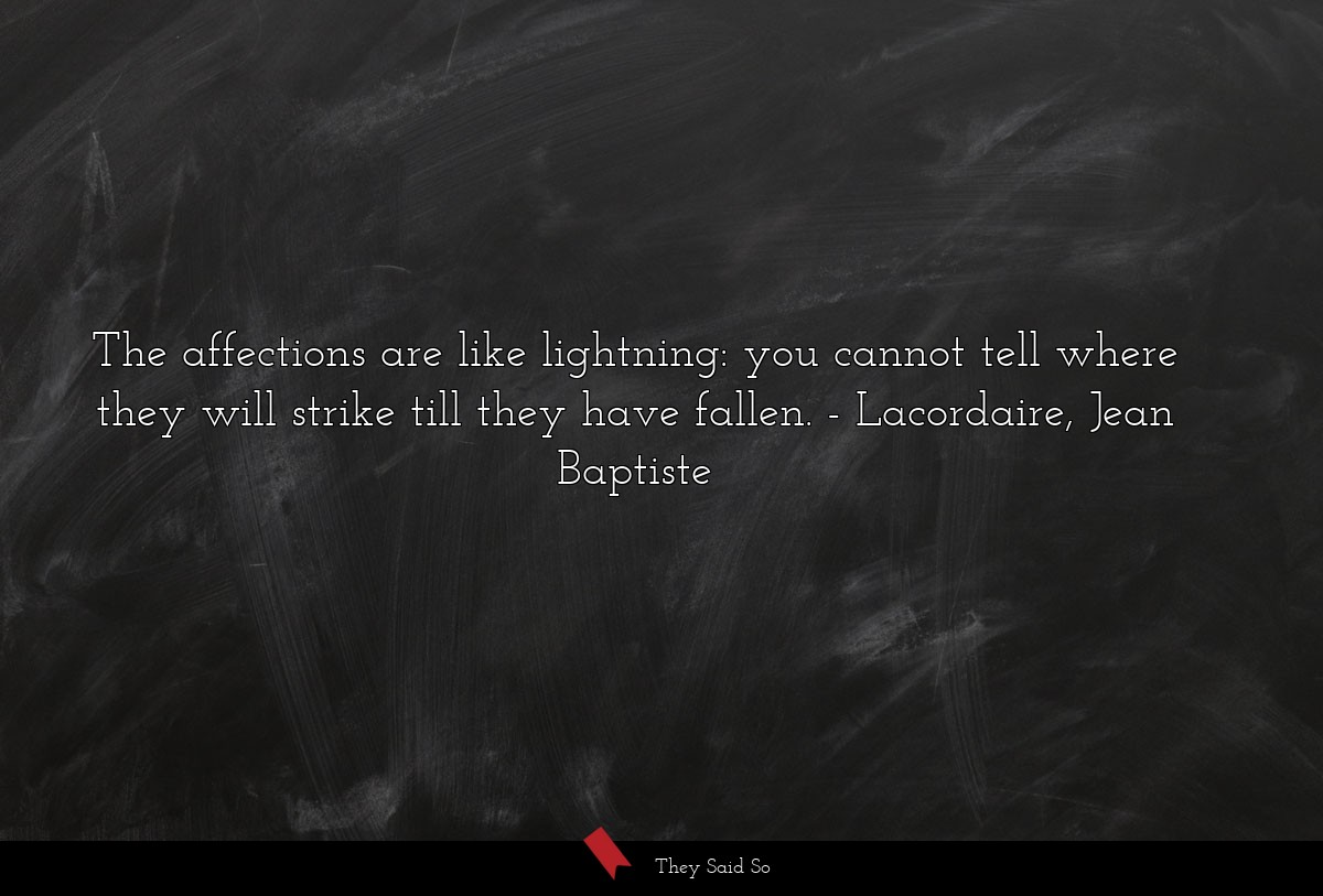 The affections are like lightning: you cannot... | Lacordaire, Jean Baptiste